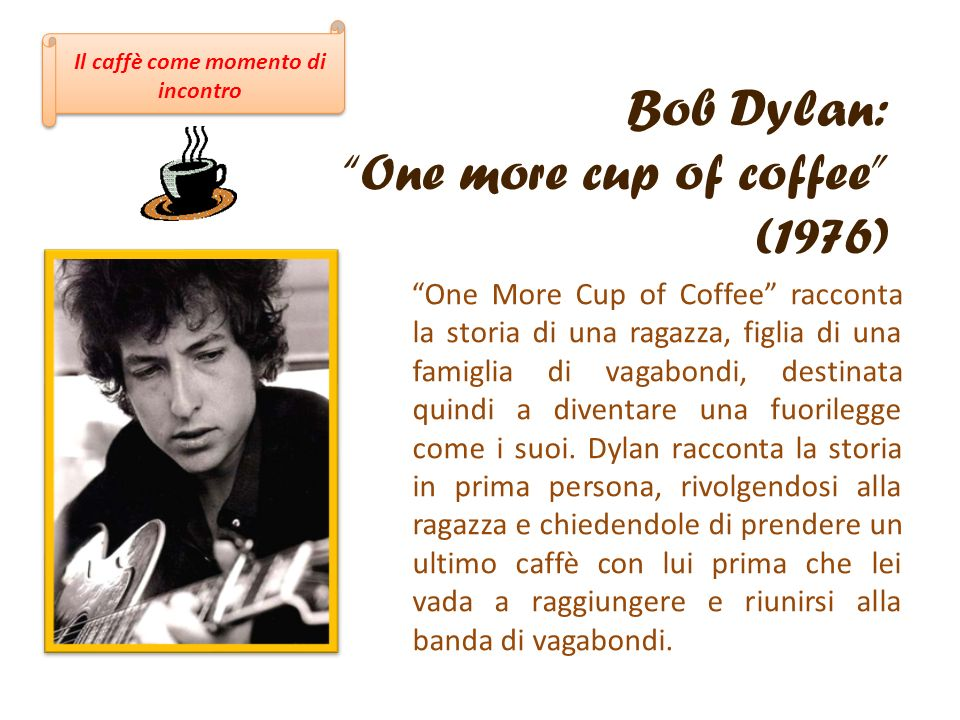 Bob Dylan: One more cup of coffee (1976) One More Cup of Coffee racconta la storia di una ragazza, figlia di una famiglia di vagabondi, destinata quin