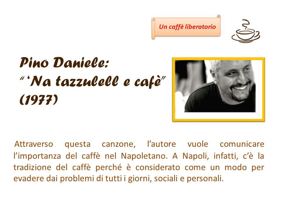 Pino Daniele: Na tazzulell e cafè (1977) Attraverso questa canzone, lautore vuole comunicare limportanza del caffè nel Napoletano. A Napoli, infatti,