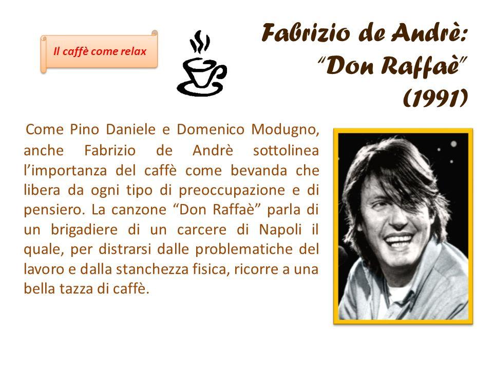 Fabrizio de Andrè: Don Raffaè (1991) Come Pino Daniele e Domenico Modugno, anche Fabrizio de Andrè sottolinea limportanza del caffè come bevanda che l