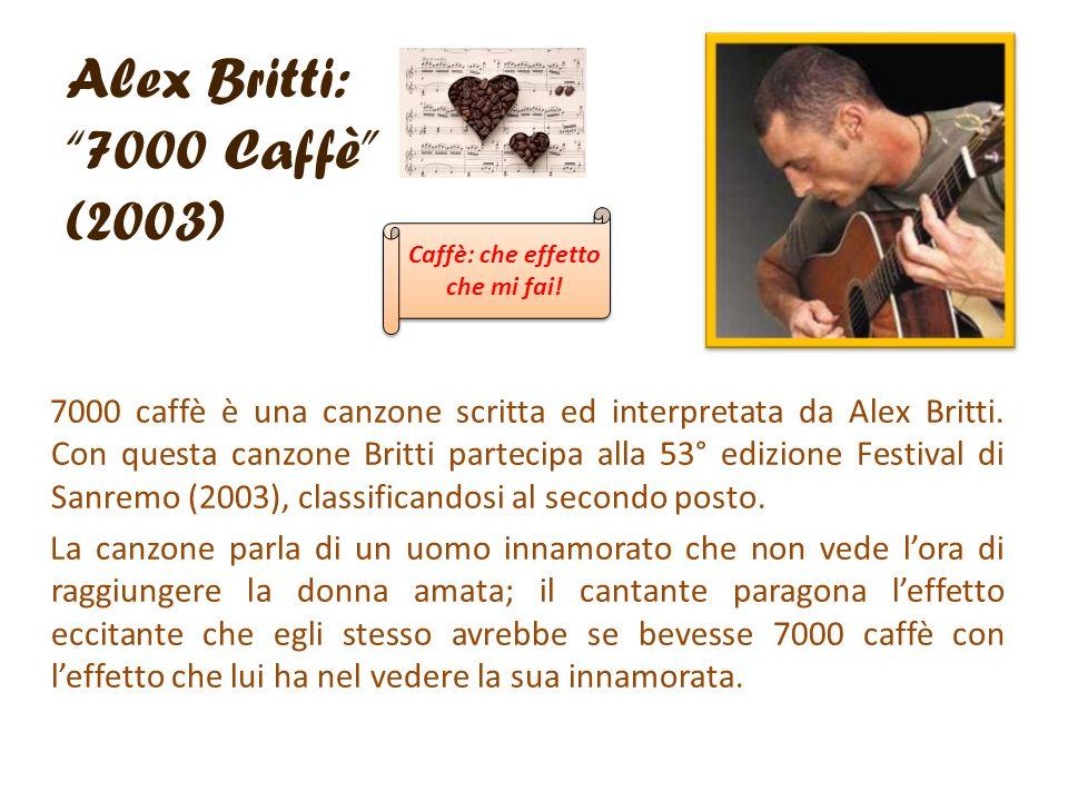 Alex Britti: 7000 Caffè (2003) 7000 caffè è una canzone scritta ed interpretata da Alex Britti. Con questa canzone Britti partecipa alla 53° edizione