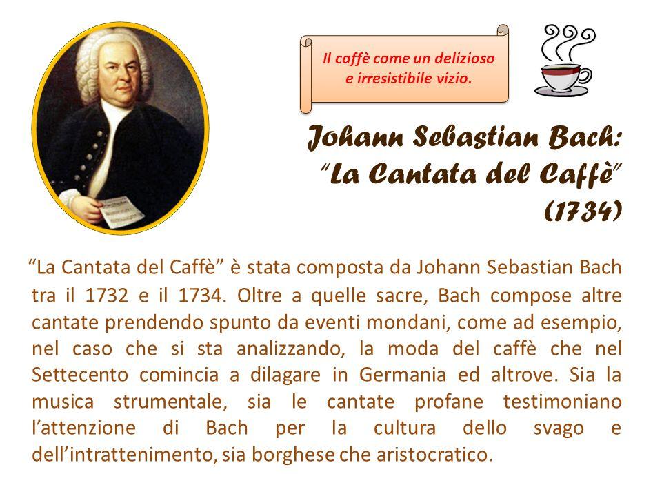 Johann Sebastian Bach: La Cantata del Caffè (1734) La Cantata del Caffè è stata composta da Johann Sebastian Bach tra il 1732 e il 1734. Oltre a quell