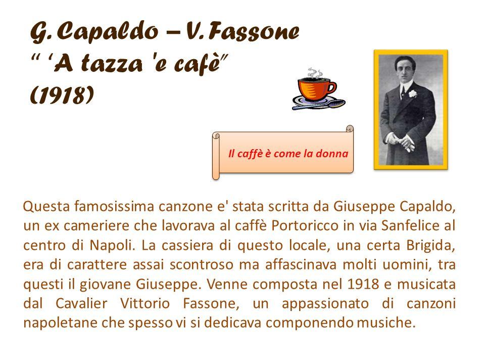 G. Capaldo – V. Fassone A tazza 'e cafè (1918) Questa famosissima canzone e' stata scritta da Giuseppe Capaldo, un ex cameriere che lavorava al caffè