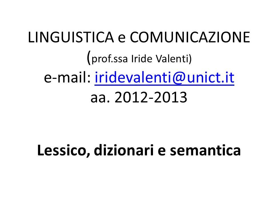 LINGUISTICA e COMUNICAZIONE ( prof.ssa Iride Valenti) e-mail: iridevalenti@unict.it aa. 2012-2013 Lessico, dizionari e semanticairidevalenti@unict.it