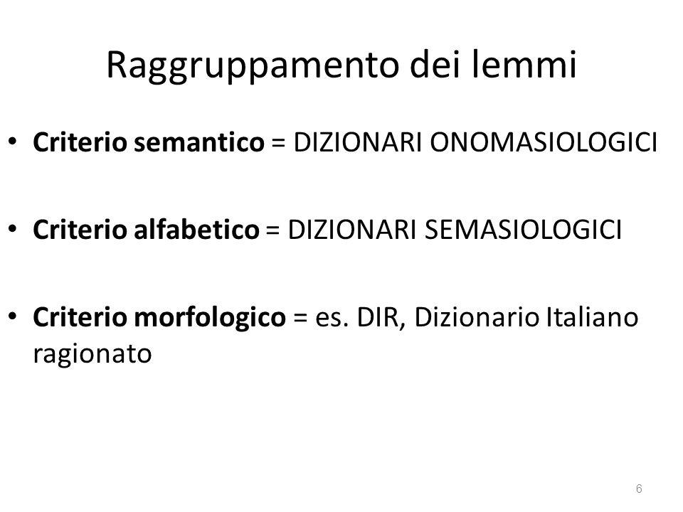 Raggruppamento dei lemmi Criterio semantico = DIZIONARI ONOMASIOLOGICI Criterio alfabetico = DIZIONARI SEMASIOLOGICI Criterio morfologico = es. DIR, D