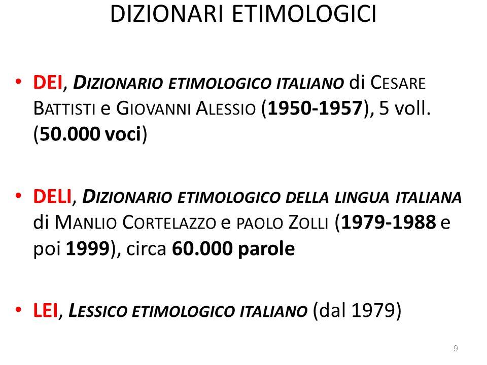 DIZIONARI ETIMOLOGICI DEI, D IZIONARIO ETIMOLOGICO ITALIANO di C ESARE B ATTISTI e G IOVANNI A LESSIO (1950-1957), 5 voll. (50.000 voci) DELI, D IZION