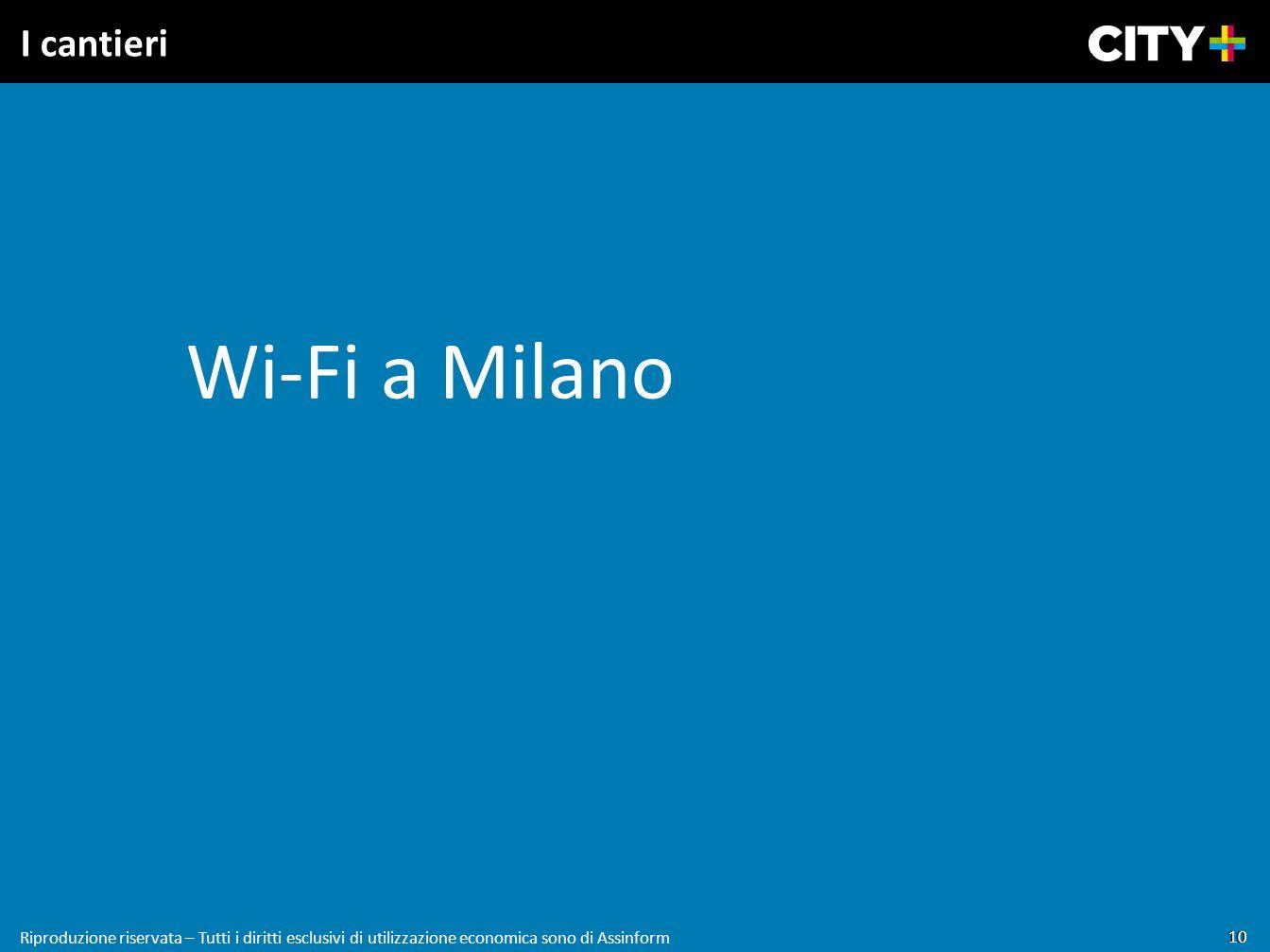 10 Riproduzione riservata – Tutti i diritti esclusivi di utilizzazione economica sono di Assinform I cantieri Wi-Fi a Milano 10 Riproduzione riservata