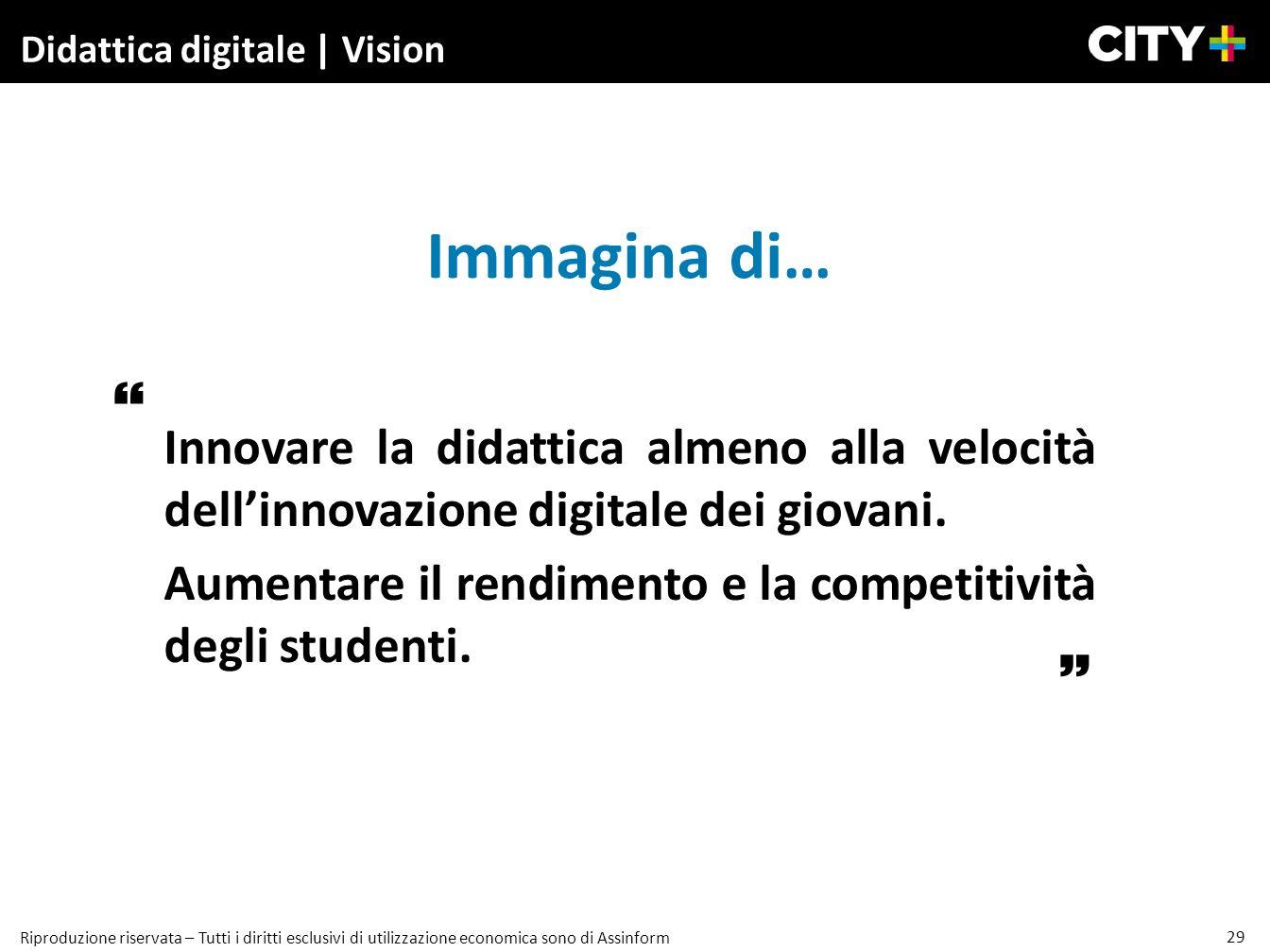 29 Riproduzione riservata – Tutti i diritti esclusivi di utilizzazione economica sono di Assinform Didattica digitale | Vision Immagina di… Innovare l