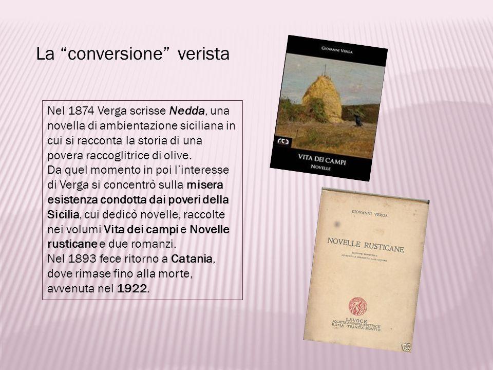 La conversione verista Nel 1874 Verga scrisse Nedda, una novella di ambientazione siciliana in cui si racconta la storia di una povera raccoglitrice d