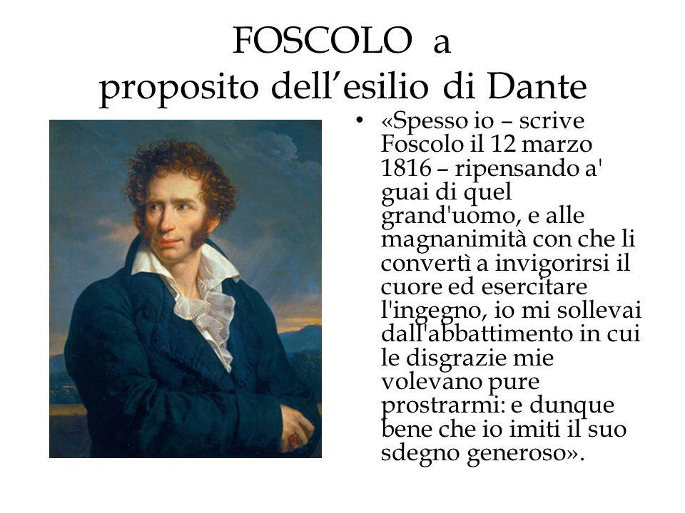 FOSCOLO a proposito dellesilio di Dante «Spesso io – scrive Foscolo il 12 marzo 1816 – ripensando a' guai di quel grand'uomo, e alle magnanimità con c