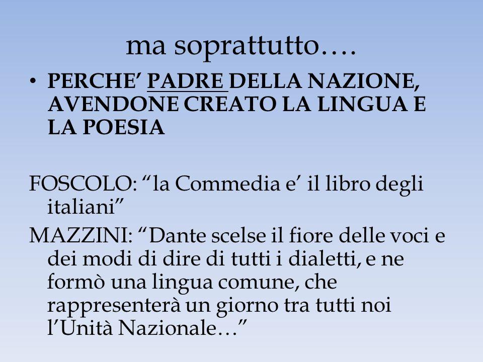 ma soprattutto…. PERCHE PADRE DELLA NAZIONE, AVENDONE CREATO LA LINGUA E LA POESIA FOSCOLO: la Commedia e il libro degli italiani MAZZINI: Dante scels