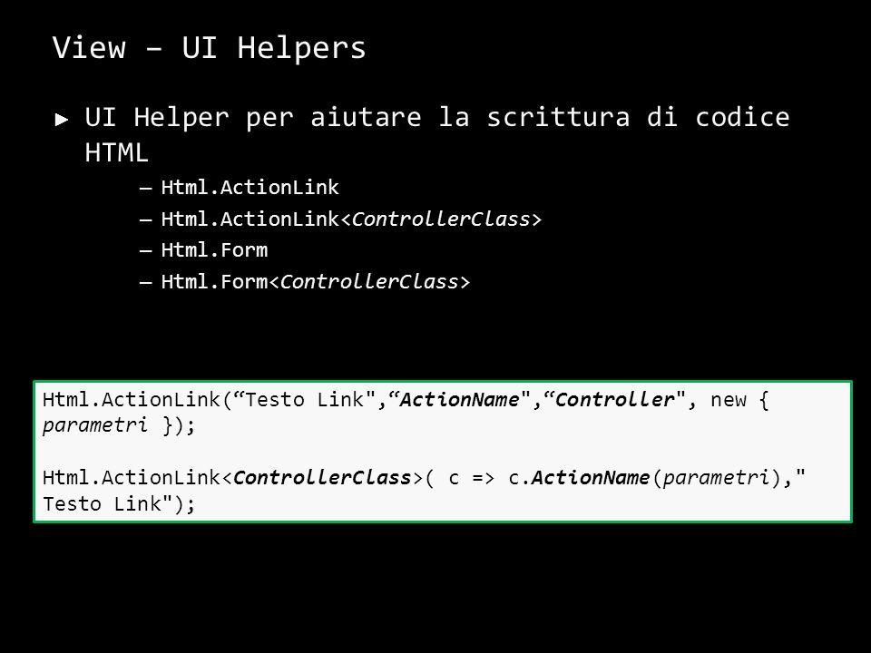 View – UI Helpers UI Helper per aiutare la scrittura di codice HTML – Html.ActionLink – Html.Form 31 Html.ActionLink(Testo Link ,ActionName ,Controller , new { parametri }); Html.ActionLink ( c => c.ActionName(parametri), Testo Link );