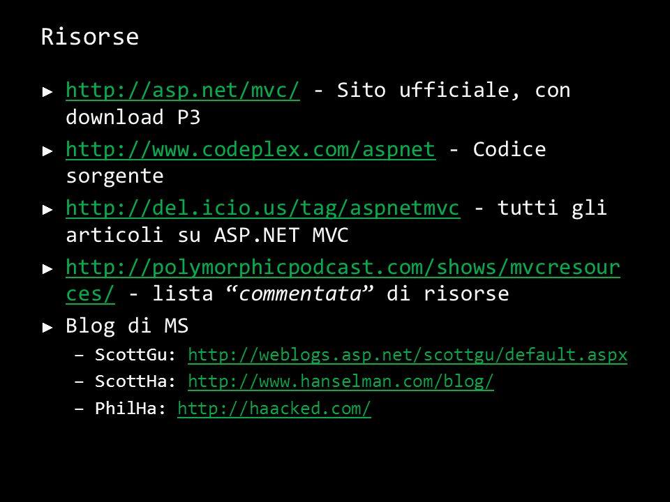 Risorse http://asp.net/mvc/ - Sito ufficiale, con download P3 http://asp.net/mvc/ http://www.codeplex.com/aspnet - Codice sorgente http://www.codeplex.com/aspnet http://del.icio.us/tag/aspnetmvc - tutti gli articoli su ASP.NET MVC http://del.icio.us/tag/aspnetmvc http://polymorphicpodcast.com/shows/mvcresour ces/ - lista commentata di risorse http://polymorphicpodcast.com/shows/mvcresour ces/ Blog di MS –ScottGu: http://weblogs.asp.net/scottgu/default.aspxhttp://weblogs.asp.net/scottgu/default.aspx –ScottHa: http://www.hanselman.com/blog/http://www.hanselman.com/blog/ –PhilHa: http://haacked.com/http://haacked.com/ 37