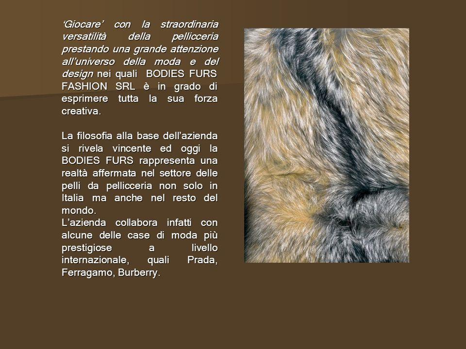 Giocare con la straordinaria versatilità della pellicceria prestando una grande attenzione alluniverso della moda e del design nei quali BODIES FURS FASHION SRL è in grado di esprimere tutta la sua forza creativa.