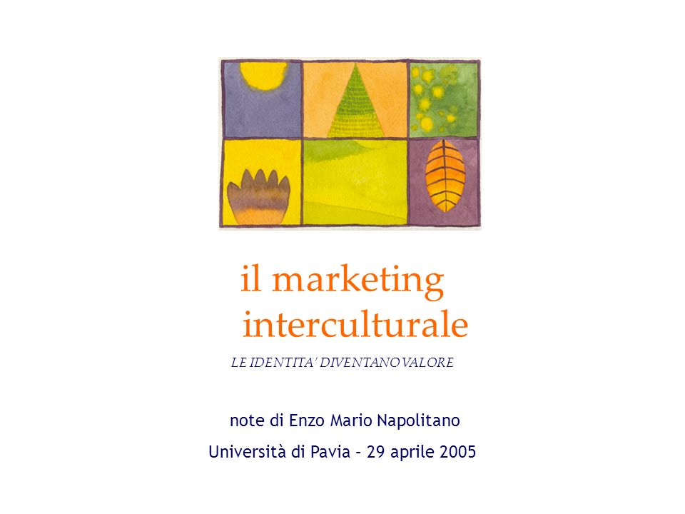 note di Enzo Mario Napolitano Università di Pavia – 29 aprile 2005 il marketing interculturale LE IDENTITA DIVENTANO VALORE
