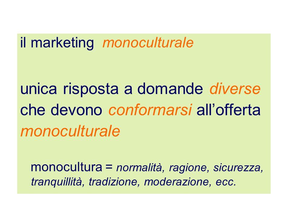 il marketing monoculturale unica risposta a domande diverse che devono conformarsi allofferta monoculturale monocultura = normalità, ragione, sicurezz