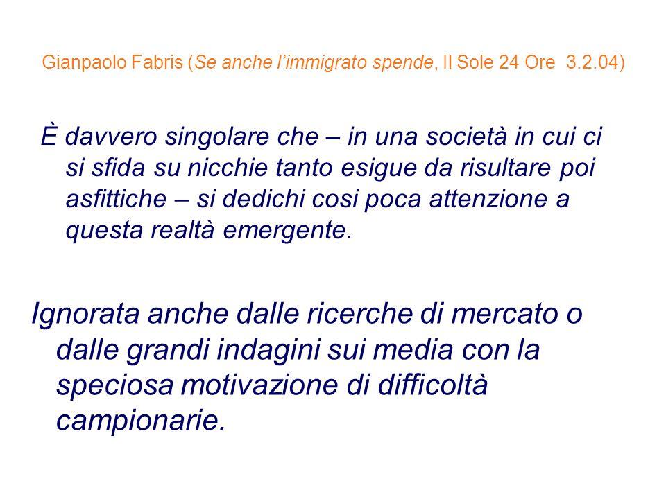 Gianpaolo Fabris (Se anche limmigrato spende, Il Sole 24 Ore 3.2.04) È davvero singolare che – in una società in cui ci si sfida su nicchie tanto esig