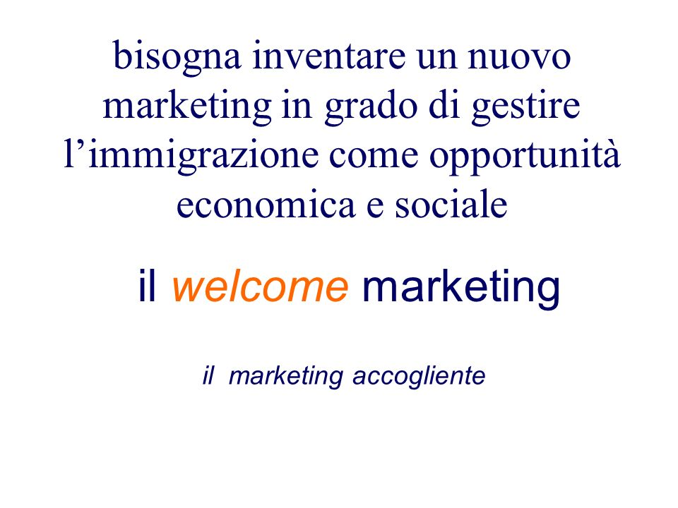 il welcome marketing bisogna inventare un nuovo marketing in grado di gestire limmigrazione come opportunità economica e sociale il marketing accogliente