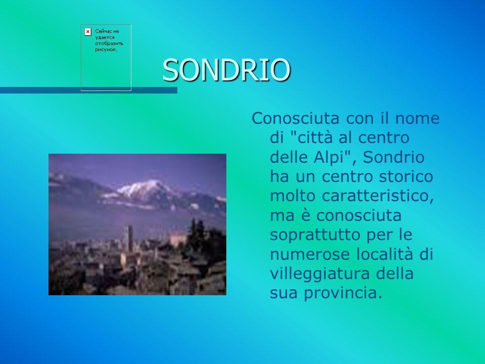 SONDRIO Conosciuta con il nome di città al centro delle Alpi , Sondrio ha un centro storico molto caratteristico, ma è conosciuta soprattutto per le numerose località di villeggiatura della sua provincia.