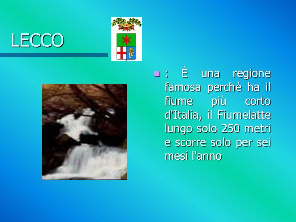 LECCO : È una regione famosa perchè ha il fiume più corto d Italia, il Fiumelatte lungo solo 250 metri e scorre solo per sei mesi l anno
