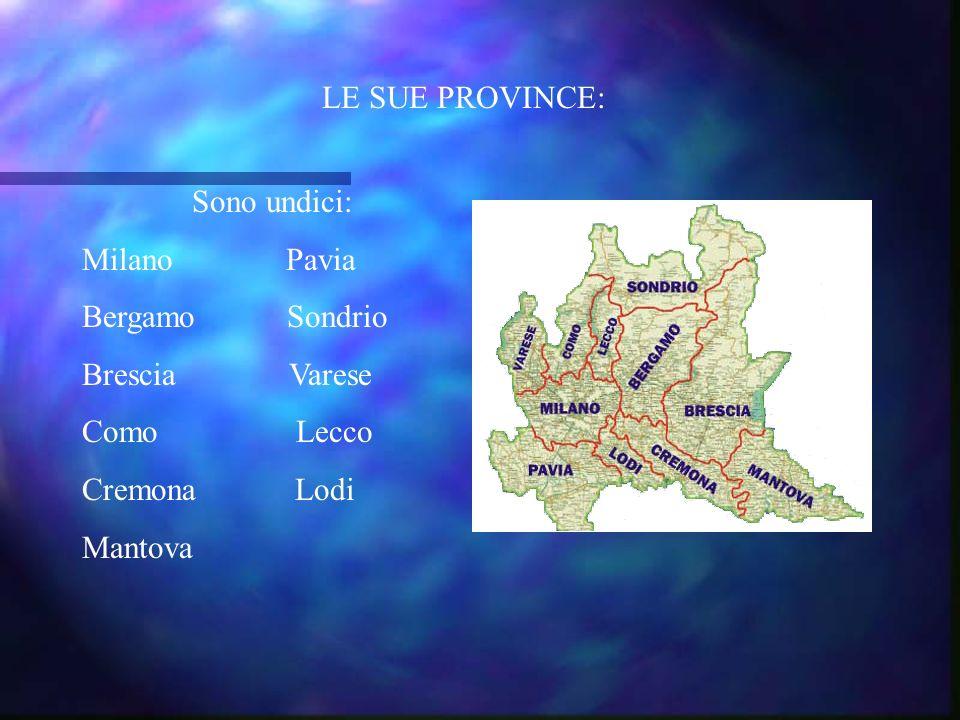 LE SUE PROVINCE: Sono undici: Milano Pavia Bergamo Sondrio Brescia Varese Como Lecco Cremona Lodi Mantova