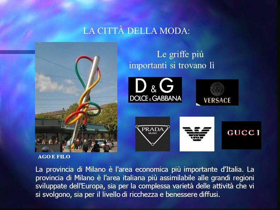 LA CITTÀ DELLA MODA: AGO E FILO Le griffe piú importanti si trovano lì La provincia di Milano è l area economica più importante d Italia.