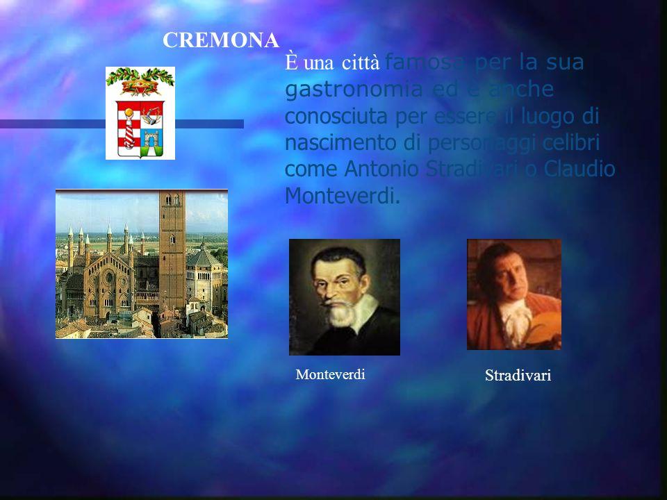 CREMONA È una città famosa per la sua gastronomia ed è anche conosciuta per essere il luogo di nascimento di personaggi celibri come Antonio Stradivari o Claudio Monteverdi.