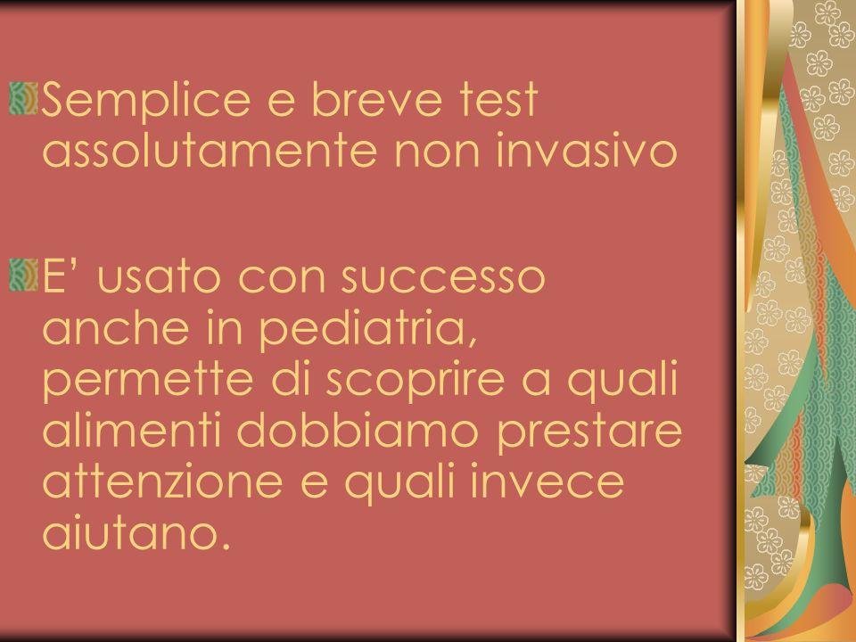 Semplice e breve test assolutamente non invasivo E usato con successo anche in pediatria, permette di scoprire a quali alimenti dobbiamo prestare atte