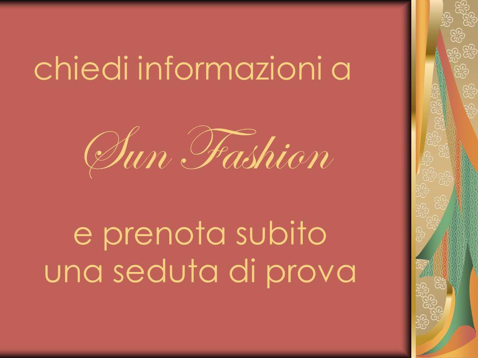 Sun Fashion chiedi informazioni a e prenota subito una seduta di prova