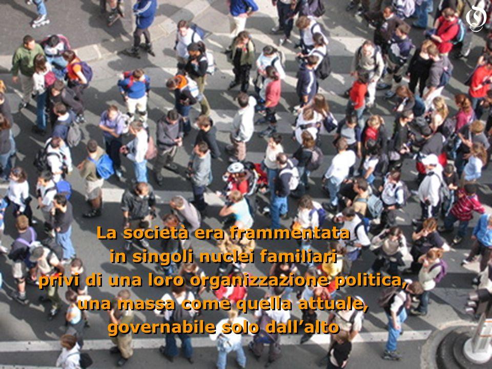 La società era frammentata in singoli nuclei familiari privi di una loro organizzazione politica, una massa come quella attuale, governabile solo dall