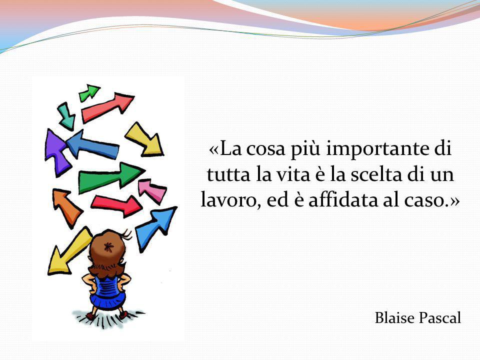 «La cosa più importante di tutta la vita è la scelta di un lavoro, ed è affidata al caso.» Blaise Pascal