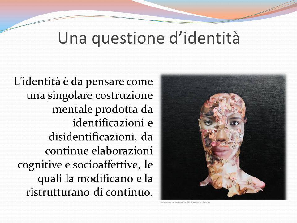 Una questione didentità Lidentità è da pensare come una singolare costruzione mentale prodotta da identificazioni e disidentificazioni, da continue el
