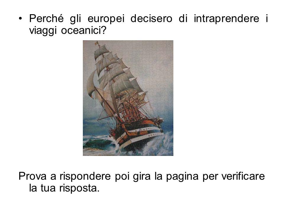 Perché gli europei decisero di intraprendere i viaggi oceanici? Prova a rispondere poi gira la pagina per verificare la tua risposta.