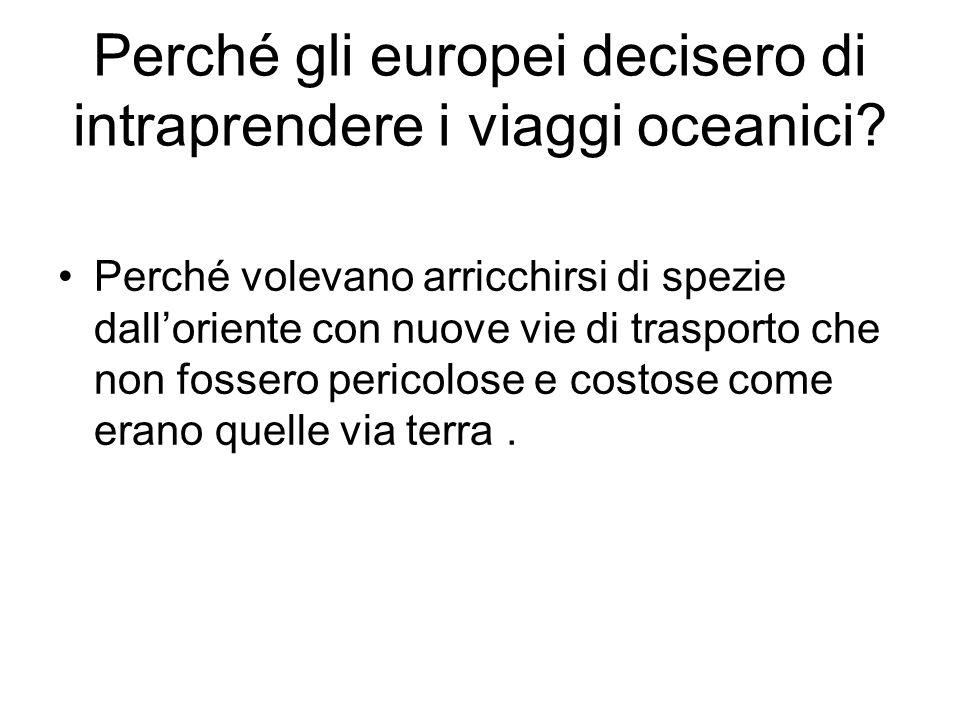Perché gli europei decisero di intraprendere i viaggi oceanici? Perché volevano arricchirsi di spezie dalloriente con nuove vie di trasporto che non f
