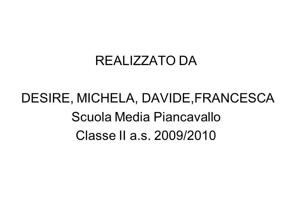 REALIZZATO DA DESIRE, MICHELA, DAVIDE,FRANCESCA Scuola Media Piancavallo Classe II a.s. 2009/2010