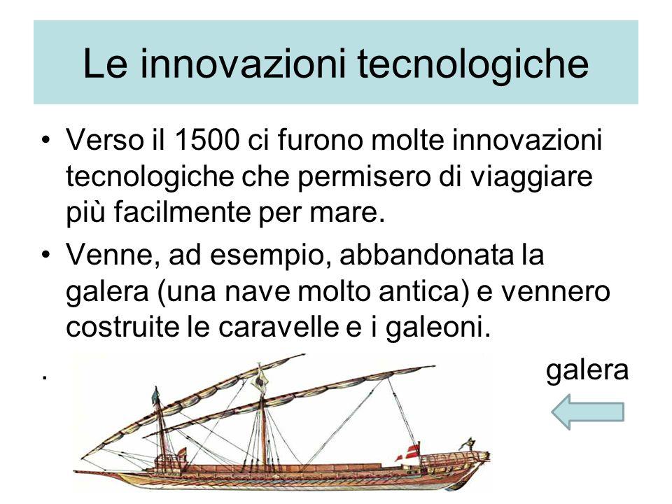 Le innovazioni tecnologiche Verso il 1500 ci furono molte innovazioni tecnologiche che permisero di viaggiare più facilmente per mare. Venne, ad esemp