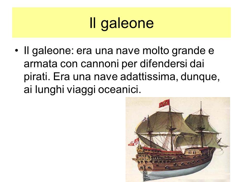 Il galeone Il galeone: era una nave molto grande e armata con cannoni per difendersi dai pirati. Era una nave adattissima, dunque, ai lunghi viaggi oc