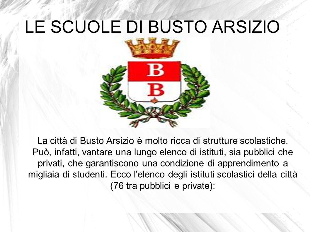LE SCUOLE DI BUSTO ARSIZIO La città di Busto Arsizio è molto ricca di strutture scolastiche. Può, infatti, vantare una lungo elenco di istituti, sia p