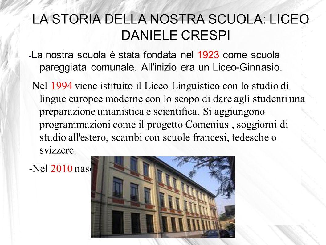 LA STORIA DELLA NOSTRA SCUOLA: LICEO DANIELE CRESPI - La nostra scuola è stata fondata nel 1923 come scuola pareggiata comunale. All'inizio era un Lic