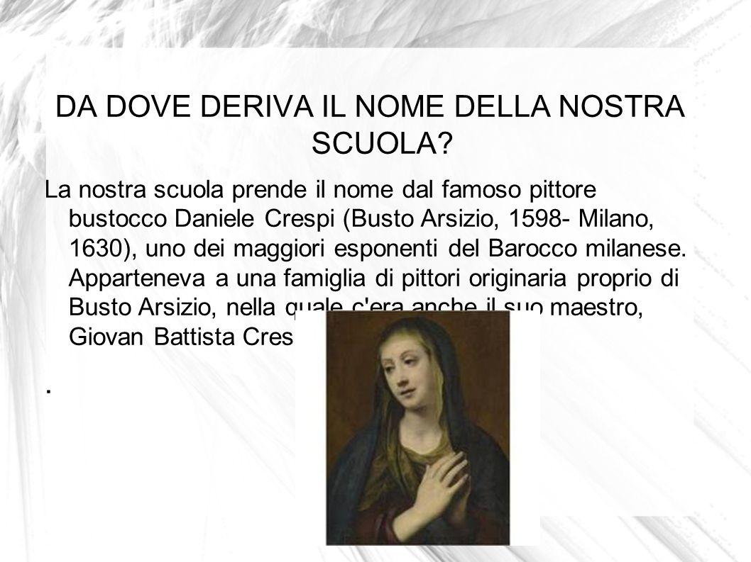 DA DOVE DERIVA IL NOME DELLA NOSTRA SCUOLA? La nostra scuola prende il nome dal famoso pittore bustocco Daniele Crespi (Busto Arsizio, 1598- Milano, 1