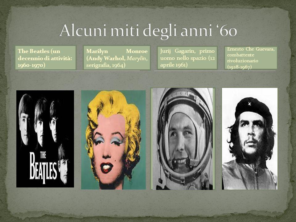 The Beatles (un decennio di attività: 1960-1970) Marilyn Monroe (Andy Warhol, Marylin, serigrafia, 1964) Jurij Gagarin, primo uomo nello spazio (12 ap