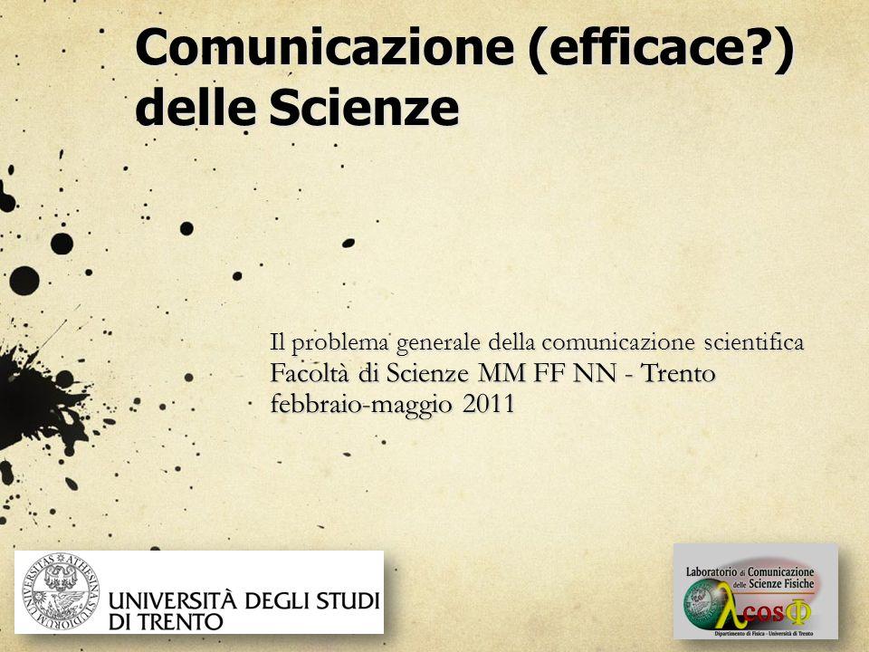 Comunicazione (efficace ) delle Scienze Il problema generale della comunicazione scientifica Facoltà di Scienze MM FF NN - Trento febbraio-maggio 2011