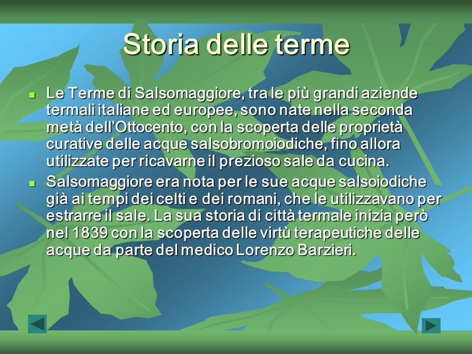 Storia delle terme Le Terme di Salsomaggiore, tra le più grandi aziende termali italiane ed europee, sono nate nella seconda metà dellOttocento, con la scoperta delle proprietà curative delle acque salsobromoiodiche, fino allora utilizzate per ricavarne il prezioso sale da cucina.