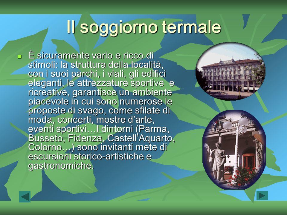 Il soggiorno termale È sicuramente vario e ricco di stimoli: la struttura della località, con i suoi parchi, i viali, gli edifici eleganti, le attrezzature sportive e ricreative, garantisce un ambiente piacevole in cui sono numerose le proposte di svago, come sfilate di moda, concerti, mostre darte, eventi sportivi…I dintorni (Parma, Busseto, Fidenza, CastellAquarto, Colorno…) sono invitanti mete di escursioni storico-artistiche e gastronomiche.