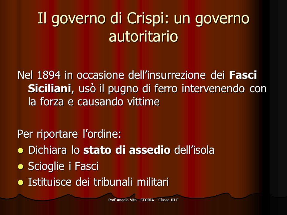 Prof Angelo Vita - STORIA - Classe III F Il governo di Crispi: un governo autoritario Nel 1894 in occasione dellinsurrezione dei Fasci Siciliani, usò