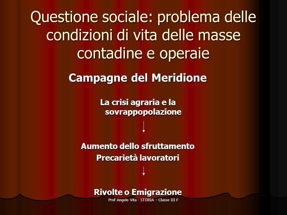 Prof Angelo Vita - STORIA - Classe III F Questione sociale: problema delle condizioni di vita delle masse contadine e operaie Campagne del Meridione L