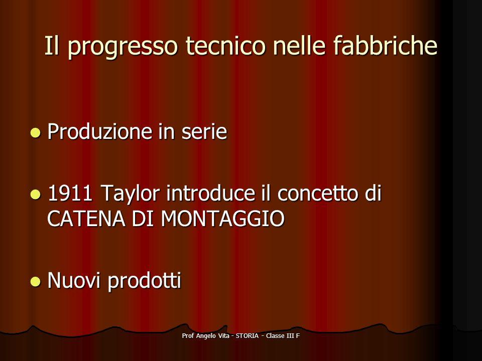 Prof Angelo Vita - STORIA - Classe III F Il progresso tecnico nelle fabbriche Produzione in serie Produzione in serie 1911 Taylor introduce il concett