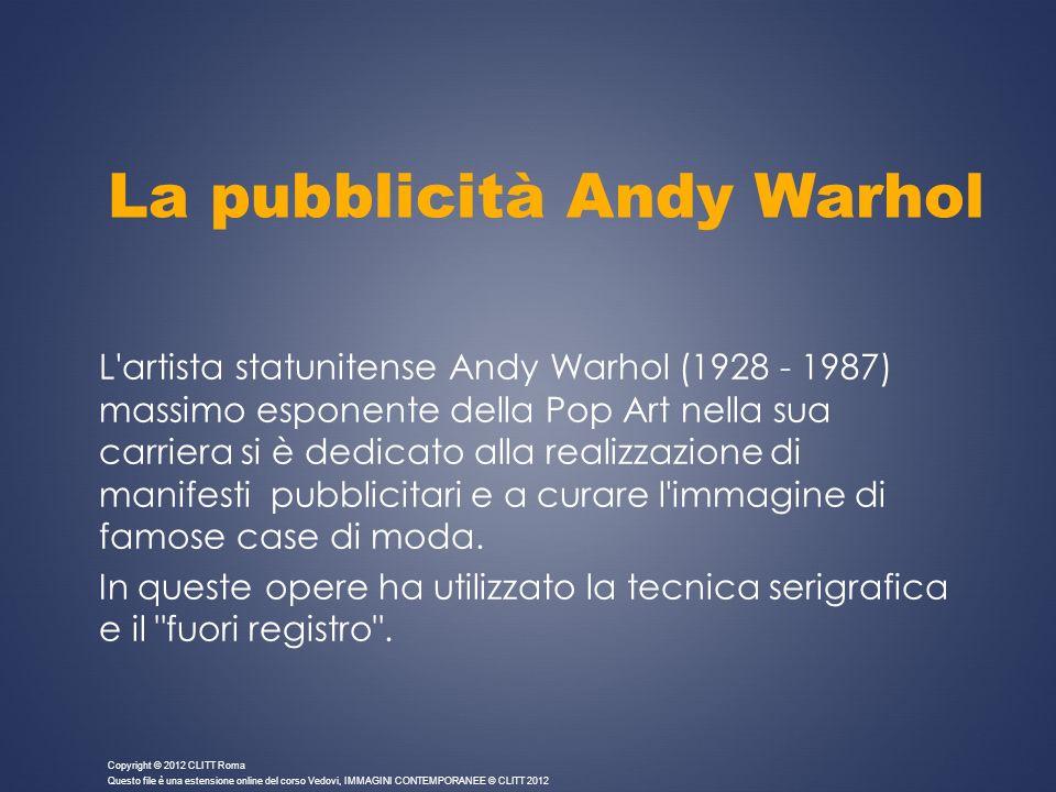La pubblicità Andy Warhol L'artista statunitense Andy Warhol (1928 - 1987) massimo esponente della Pop Art nella sua carriera si è dedicato alla reali