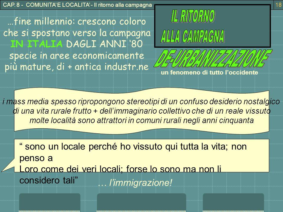 CAP. 8 - COMUNITA E LOCALITA - Il ritorno alla campagna18 …fine millennio: crescono coloro che si spostano verso la campagna IN ITALIA DAGLI ANNI 80 s