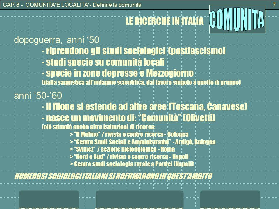 CAP. 8 - COMUNITA E LOCALITA - Definire la comunità7 LE RICERCHE IN ITALIA dopoguerra, anni 50 - riprendono gli studi sociologici (postfascismo) - stu