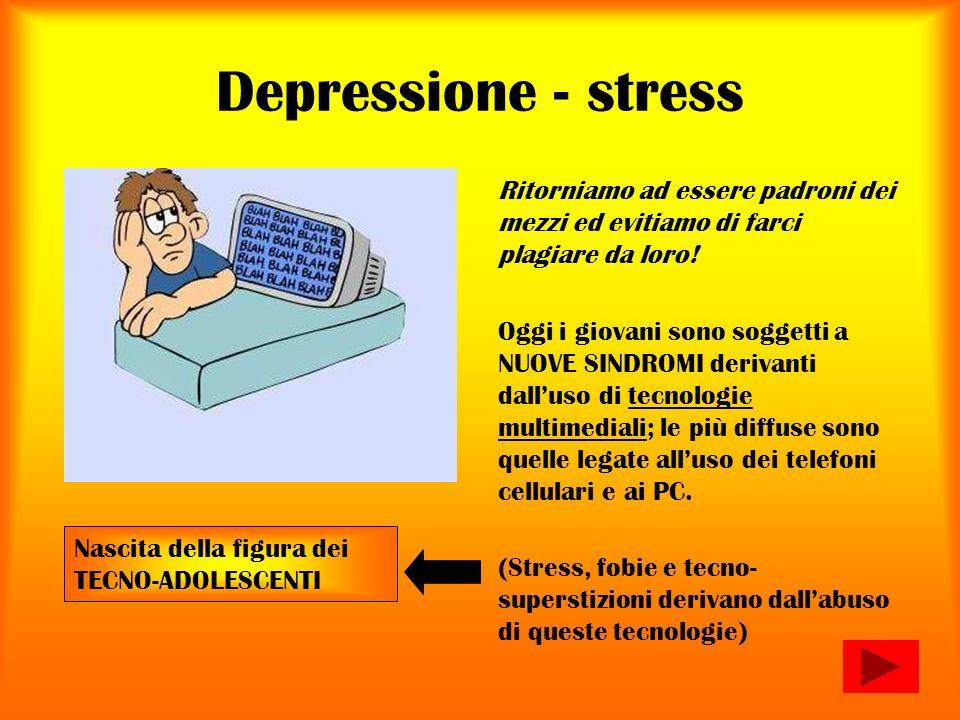 Depressione - stress Ritorniamo ad essere padroni dei mezzi ed evitiamo di farci plagiare da loro! Oggi i giovani sono soggetti a NUOVE SINDROMI deriv
